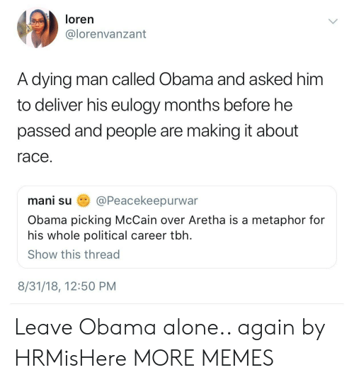 Being Alone, Dank, and Memes: loren  @lorenvanzant  A dying man called Obama and asked him  to deliver his eulogy months before he  passed and people are making it about  race  mani su姭@Peacekeepurwar  Obama picking McCain over Aretha is a metaphor for  his whole political career tbh  Show this thread  8/31/18, 12:50 PM Leave Obama alone.. again by HRMisHere MORE MEMES
