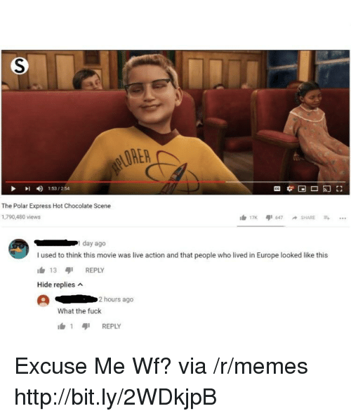 Memes, Polar Express, and Chocolate: LORER  153/254  The Polar Express Hot Chocolate Scene  1,790,480 views  day ago  I used to think this movie was live action and that people who lived in Europe looked like this  h 13 REPLY  Hide replies  2 hours ago  What the fuck  1 เสุเ REPLY Excuse Me Wf? via /r/memes http://bit.ly/2WDkjpB