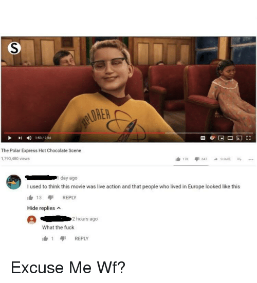 Polar Express, Chocolate, and Europe: LORER  153/254  The Polar Express Hot Chocolate Scene  1,790,480 views  day ago  I used to think this movie was live action and that people who lived in Europe looked like this  h 13 REPLY  Hide replies  2 hours ago  What the fuck  1 เสุเ REPLY Excuse Me Wf?