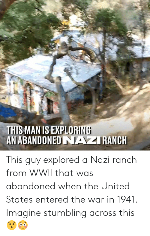 Dank, United, and 🤖: LORINE  THIS MAN IS EXPLO  AN ABANDONED NAZRANCH This guy explored a Nazi ranch from WWII that was abandoned when the United States entered the war in 1941. Imagine stumbling across this 😯😳