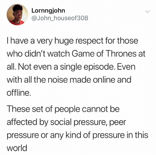Game of Thrones, Pressure, and Respect: Lornngjohn  @John_houseof308  I have a very huge respect for those  who didn't watch Game of Thrones at  all. Not even a single episode. Even  with all the noise made online and  offline.  These set of people cannot be  affected by social pressure, peer  pressure or any kind of pressure in this  world