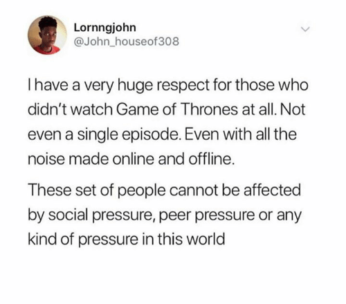Game of Thrones, Pressure, and Respect: Lornngjohn  @John_houseof308  Ihave a very huge respect for those who  didn't watch Game of Thrones at all. Not  even a single episode. Even with all the  noise made online and offline.  These set of people cannot be affected  by social pressure, peer pressure or any  kind of pressure in this world