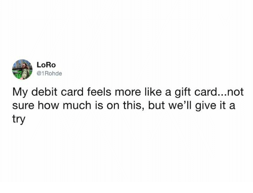 give it a try: LORo  @1 Rohde  My debit card feels more like a gift card...not  sure how much is on this, but we'll give it a  try