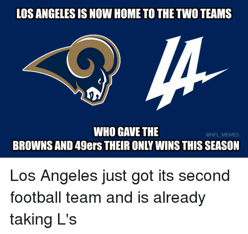 Taking Ls: LOS ANGELES IS NOW HOME TO THE TWO TEAMS  WHO GAVE THE  BROWNS AND 49ers THEIR ONLY WINS THIS SEASON Los Angeles just got its second football team and is already taking L's