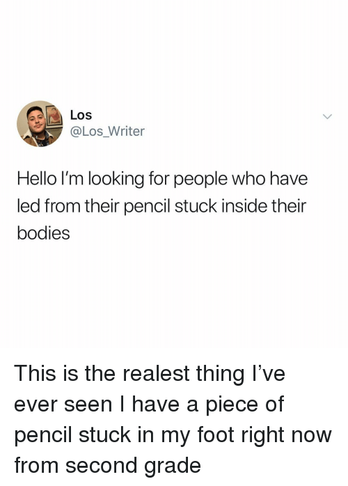 Bodies , Hello, and Memes: Los  @Los_Writer  Hello I'm looking for people who have  led from their pencil stuck inside their  bodies This is the realest thing I've ever seen I have a piece of pencil stuck in my foot right now from second grade