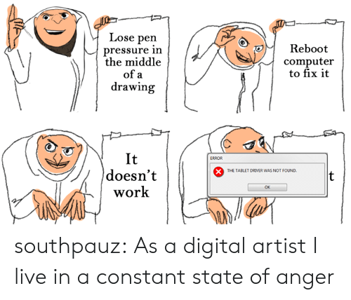 Pressure, Tablet, and Tumblr: Lose pen  pressure inn  the middle  Reboot  computer  to fix it  of a  drawing  It  doesn't  work  ERROR  THE TABLET DRIVER WAS NOT FOUND.  OK southpauz: As a digital artist I live in a constant state of anger