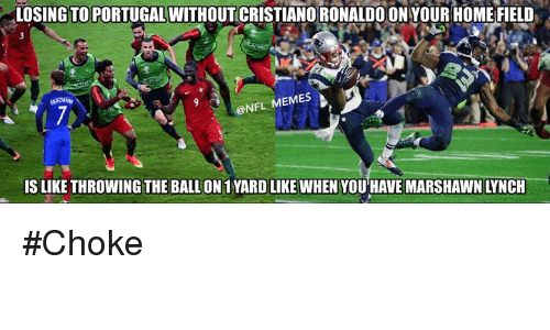 Marshawn Lynch, Meme, and Memes: LOSING TO PORTUGAL WITHOUT CRISTIANO RONALDOONYOUR HOME FIELD  NFL MEMES  IS LIKE THROWING THE BALLON 1YARD LIKE WHEN YOU HAVE MARSHAWN LYNCH #Choke