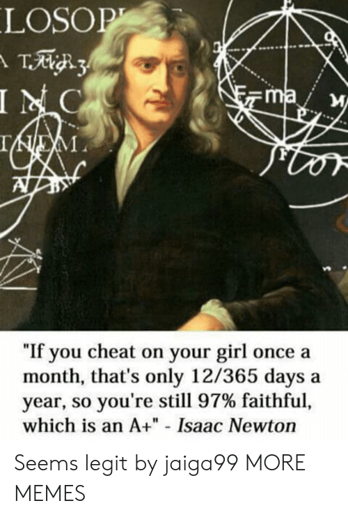 "Faithful: LOSOP  T3  INC  ma  IEM  ""If you cheat on your girl once a  month, that's only 12/365 days  year, so you're still 97% faithful,  which is an A+"" - Isaac Newton Seems legit by jaiga99 MORE MEMES"