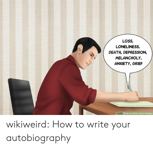 Autobiography: LOSS,  LONELINESS,  DEATH, DEPRESSION,  MELANCHOLY,  ANXIETY, GRIEF  wiki How to Write Dark Poems wikiweird:  How to write your autobiography