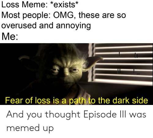 Loss Meme: Loss Meme: *exists*  Most people: OMG, these are so  overused and annoying  Me:  Fear of loss is a path to the dark side And you thought Episode III was memed up
