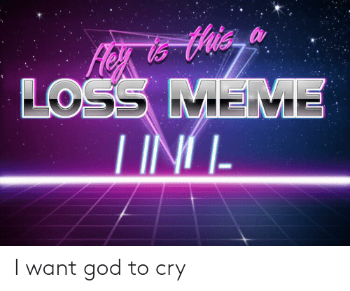 God, Meme, and Reddit: LOSS MEME  TING I want god to cry