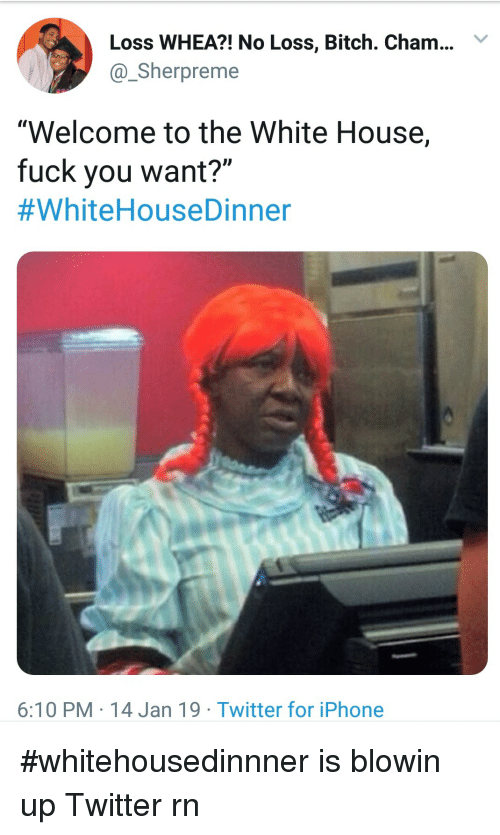 """Bitch, Fuck You, and Iphone: Loss WHEA?! No Loss, Bitch. Cham..Y  @Sherpreme  """"Welcome to the White House,  fuck you want?""""  #WhiteHouseDinner  6:10 PM 14 Jan 19 Twitter for iPhone #whitehousedinnner is blowin up Twitter rn"""