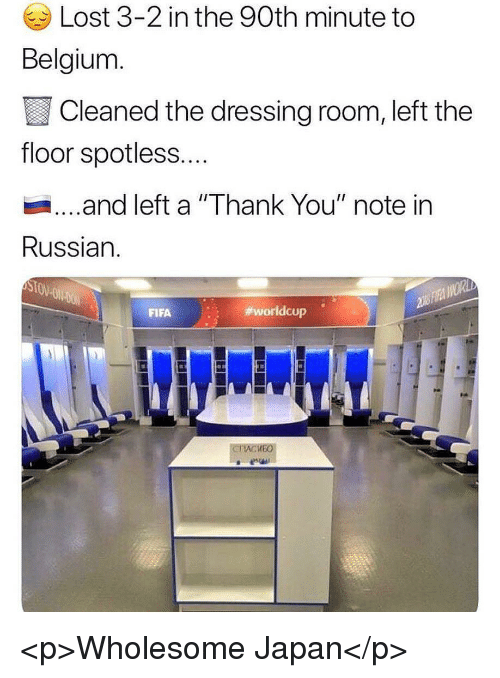 "Belgium, Fifa, and Lost: Lost 3-2 in the 90th minute to  Belgium  Cleaned the dressing room, left the  floor spotless...  ...and left a ""Thank You"" note in  Russian.  FIFA  worldcup .  KEO <p>Wholesome Japan</p>"