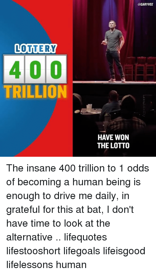 Driving, Lottery, and Memes: LOTTERY  400  TRILLION  @GARYVEET  HAVE WON  THE LOTTO The insane 400 trillion to 1 odds of becoming a human being is enough to drive me daily, in grateful for this at bat, I don't have time to look at the alternative .. lifequotes lifestooshort lifegoals lifeisgood lifelessons human