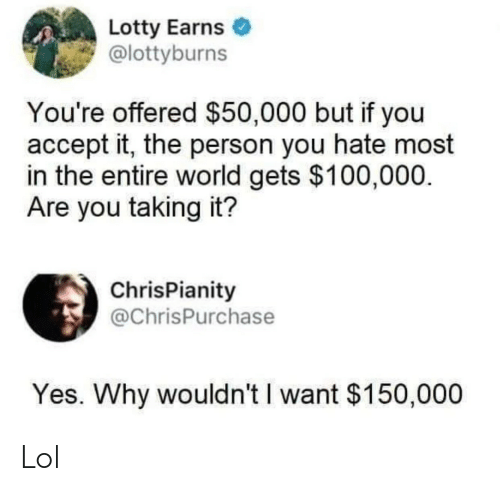 Lol, World, and Yes: Lotty Earns  @lottyburns  You're offered $50,000 but if you  accept it, the person you hate most  in the entire world gets $100,000.  Are you taking it?  ChrisPianity  @ChrisPurchase  Yes. Why wouldn't I want $150,000 Lol