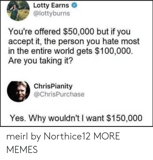 Dank, Memes, and Target: Lotty Earns  @lottyburns  You're offered $50,000 but if you  accept it, the person you hate most  in the entire world gets $100,000  Are you taking it?  ChrisPianity  @ChrisPurchase  Yes. Why wouldn't I want $150,000 meirl by Northice12 MORE MEMES