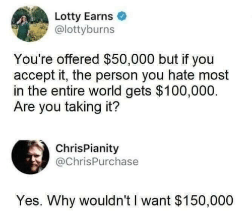 Taking: Lotty Earns  @lottyburns  You're offered $50,000 but if you  accept it, the person you hate most  in the entire world gets $100,000.  Are you taking it?  ChrisPianity  @ChrisPurchase  Yes. Why wouldn't I want $150,000