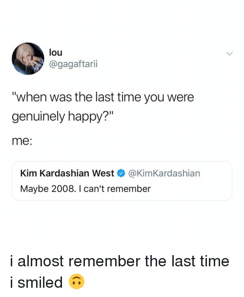 "Kim Kardashian, Happy, and Kardashian: lou  @gagaftarii  ""when was the last time you were  genuinely happy?""  me:  Kim Kardashian West @KimKardashian  Maybe 2008. I can't remember i almost remember the last time i smiled 🙃"