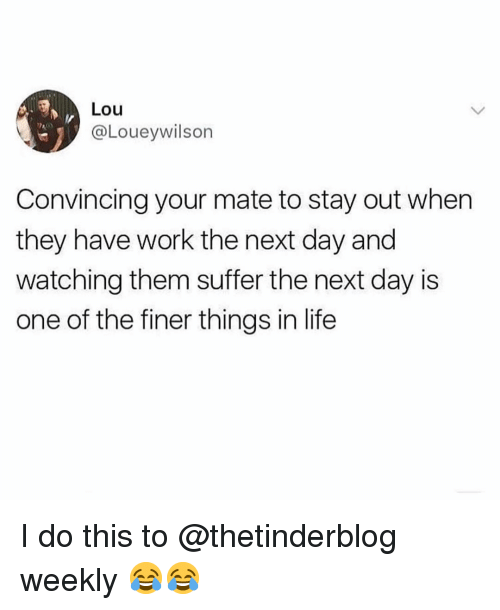 Life, Memes, and Work: Lou  @Loueywilson  Convincing your mate to stay out when  they have work the next day and  watching them suffer the next day is  one of the finer things in life I do this to @thetinderblog weekly 😂😂