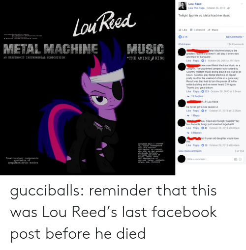 "exploration: Lou Reed  Like This Page October 26, 2013-  Twilight Sparkle vs. Metal Machine Music  Like -Comment → Share  3.1K  Top Comments  614 shares  134 Comments  etal Machine Music is the  greatest record of all time! I still play it every now  and then for tranquility  Like Reply 5 October 26, 2013 at 10:16am  AN ELECTRONIC INSTRUMENTAL COMPOSITION  THE AMINE B RING  used Metal Machine Music as a  weapon. The apartment complex was cursed by  Country Western music being played too loud at all  hours. Solution, play Metal Machine on repeat  prety loud for the weekend while on a get a way.  Result was they had to turn the power of to the  entire building and we never heard CW again.  Thanks Lou great album.  Like Reply 233-October 26, 2013 at 5:14am  13 Replies  he never got to see season 4  Like Reply 041-October 27, 2013 at 12:25pm  1 Reply  Lou Reed and Twilight Sparkle? My  two favourite things just smashed togetherlll  Like Reply 40 October 26, 2013 at 6:06am  6 Replies  My 5 year old daughter would love  this  Like  NOTATION-When I started  Reply-10-October 26, 2013 at 6:40am  and it s varlous  springofts. y concern  iew more comments  5 of 134  was not, as was assumed  abidingly  verbally oriented at  heart. hed rock.  the exploration of  varlous'taboo"" eubjects  drugs. ex, violenee  eal  edextrorotory components  synthesis of  sympathomimetic musics  White a comment gucciballs: reminder that this was Lou Reed's last facebook post before he died"