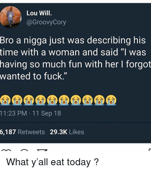 "Memes, Fuck, and Time: Lou Will  @GroovyCory  Bro  a nigga just was describing his  time with a woman and said ""I was  having so much fun with her I forgot  wanted to fuck.""  11:23 PM 11 Sep 18  6,187  Retweets 29.3K Likes What y'all eat today ?"