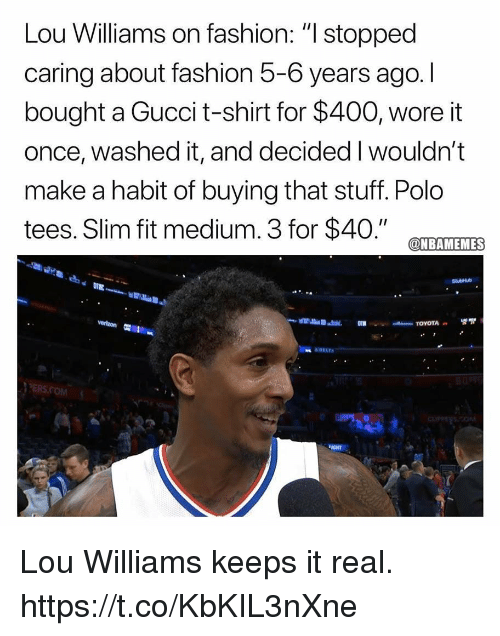 """Fashion, Gucci, and Polo: Lou Williams on fashion: """" stopped  caring about fashion 5-6 years ago. I  bought a Gucci t-shirt for $400, wore it  once, washed it, and decided I wouldn't  make a habit of buying that stuff. Polo  tees. Slim fit medium. 3 for $40."""" CTEAMTEMES  PERS.COM  IGHT Lou Williams keeps it real. https://t.co/KbKIL3nXne"""