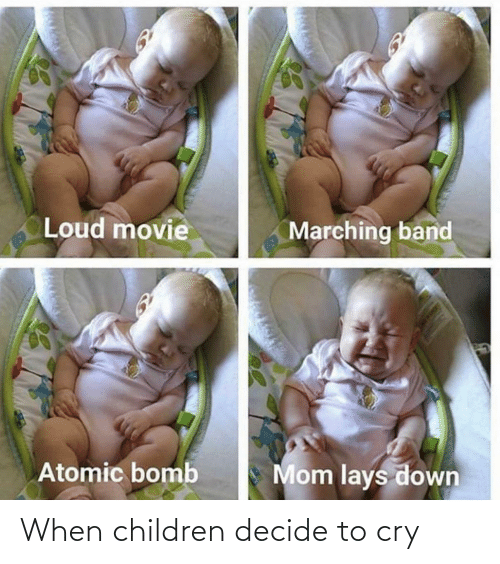 bomb: Loud movie  Marching band  Mom lays down  Atomic bomb When children decide to cry