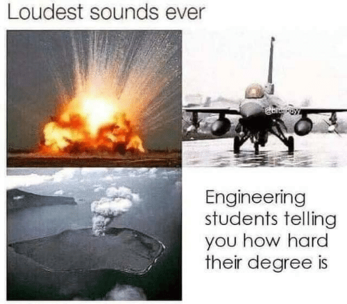 Engineering, How, and Degree: Loudest sounds ever  Engineering  students telling  you how hard  their degree is