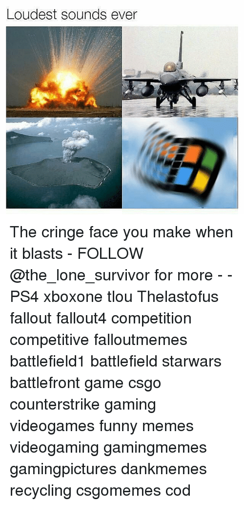 Funnies Memes: Loudest sounds ever The cringe face you make when it blasts - FOLLOW @the_lone_survivor for more - - PS4 xboxone tlou Thelastofus fallout fallout4 competition competitive falloutmemes battlefield1 battlefield starwars battlefront game csgo counterstrike gaming videogames funny memes videogaming gamingmemes gamingpictures dankmemes recycling csgomemes cod