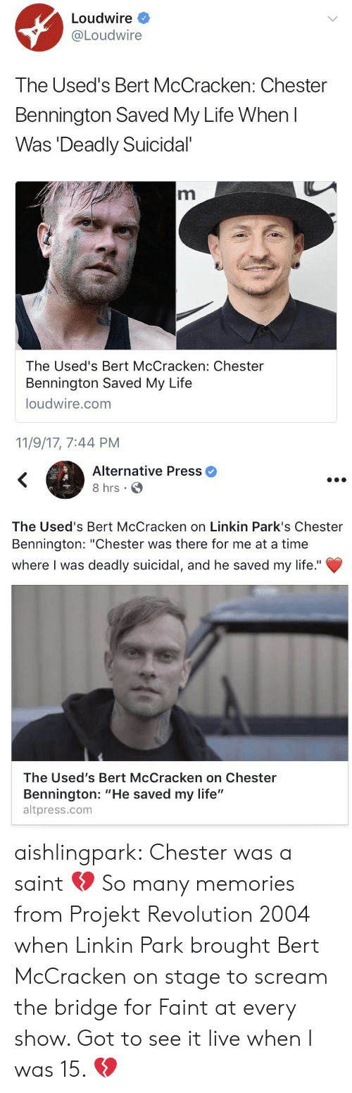 "linkin park: Loudwire *  Loudwire  The Used's Bert McCracken: Chester  Bennington Saved My Life When l  Was Deadly Suicidal  The Used's Bert McCracken: Chester  Bennington Saved My Life  loudwire.com  11/9/17, 7:44 PM   Alternative Press  8 hrs  The Used's Bert McCracken on Linkin Park's Chester  Bennington: ""Chester was there for me at a time  where I was deadly suicidal, and he saved my life.""  The Used's Bert McCracken on Chester  Bennington: ""He saved my life""  altpress.com aishlingpark:  Chester was a saint 💔  So many memories from Projekt Revolution 2004 when Linkin Park brought Bert McCracken on stage to scream the bridge for Faint at every show.  Got to see it live when I️ was 15. 💔"