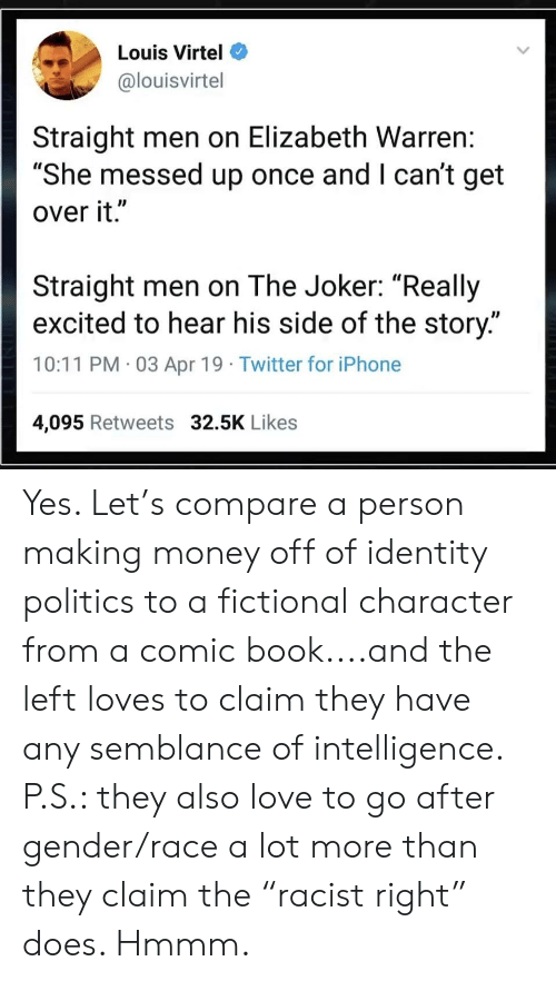"""Elizabeth Warren, Iphone, and Joker: Louis Virtel  @louisvirtel  Straight men on Elizabeth Warren:  """"She messed up once and I can't get  over it.""""  Straight men on The Joker: """"Really  excited to hear his side of the story.""""  10:11 PM 03 Apr 19 Twitter for iPhone  4,095 Retweets 32.5K Likes Yes. Let's compare a person making money off of identity politics to a fictional character from a comic book....and the left loves to claim they have any semblance of intelligence. P.S.: they also love to go after gender/race a lot more than they claim the """"racist right"""" does. Hmmm."""