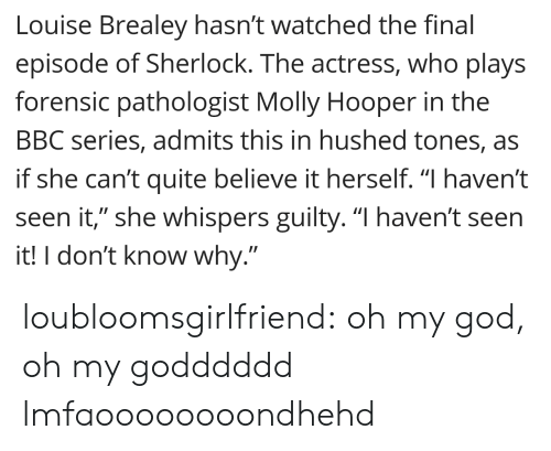 """Pathologist: Louise Brealey hasn't watched the final  episode of Sherlock. The actress, who plays  forensic pathologist Molly Hooper in the  BBC series, admits this in hushed tones, as  if she can't quite believe it herself. """"I haven't  seen it,"""" she whispers guilty. """"I haven't seen  it! I don't know why."""" loubloomsgirlfriend:  oh my god, oh my godddddd lmfaoooooooondhehd"""
