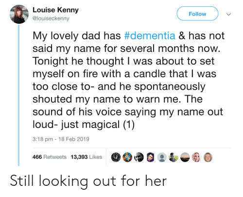 Dad, Fire, and Dementia: Louise Kenny  @louiseckenny  Follow  My lovely dad has #dementia & has not  said my name for several months now.  Tonight he thought I was about to set  myself on fire with a candle that I was  too close to- and he spontaneously  shouted my name to warn me. The  sound of his voice saying my name out  loud- just magical (1)  3:18 pm -18 Feb 2019  466 Retweets 13,39 LikesO9 Still looking out for her