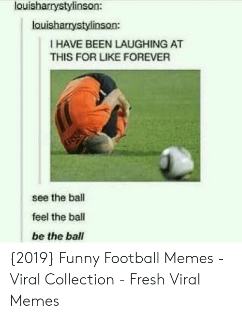funny football: louisharrystylinson:  louisharrystylinson:  I HAVE BEEN LAUGHING AT  THIS FOR LIKE FOREVER  see the ball  feel the ball  be the ball {2019} Funny Football Memes - Viral Collection - Fresh Viral Memes