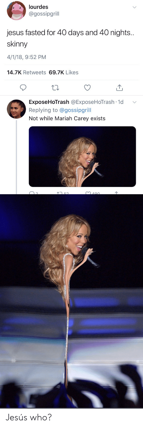 Jesus, Mariah Carey, and Skinny: lourdes  @gossipgrill  jesus fasted for 40 days and 40 nights  skinny  4/1/18, 9:52 PM  14.7K Retweets 69.7K Likes  ExposeHoTrash @ExposeHoTrash. 1d  Replying to @gossipgrill  Not while Mariah Carey exists  ﹀  2 Jesús who?