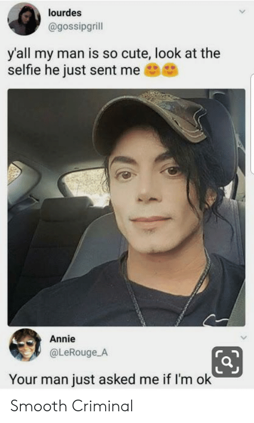 Annie: lourdes  @gossipgrill  y'all my man is so cute, look at the  selfie he just sent me  Annie  @LeRouge A  Your man just asked me if I'm ok Smooth Criminal