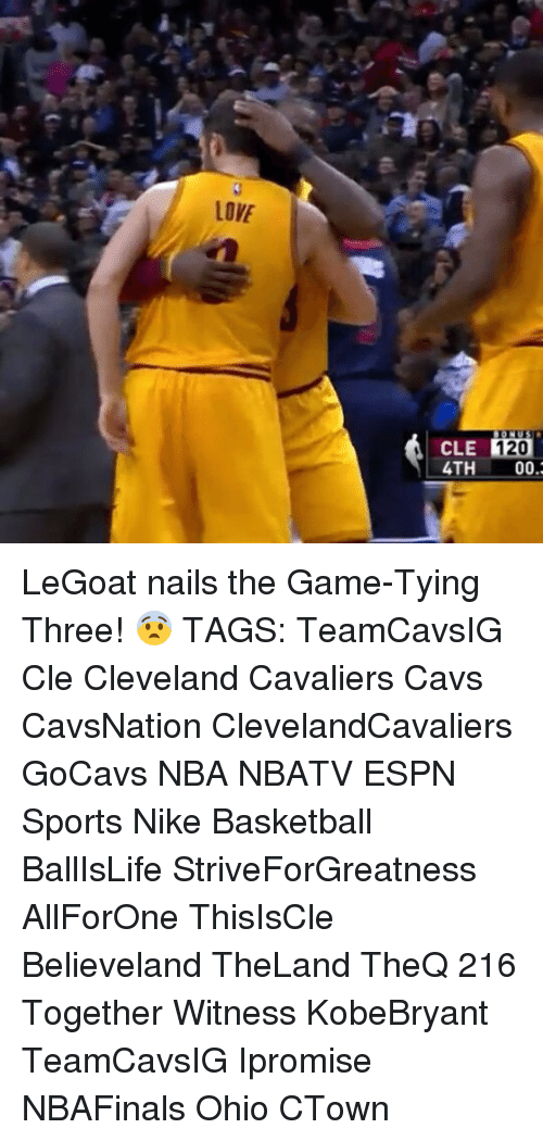 Cavs, Cleveland Cavaliers, and Memes: LOVE  120  CLE  4TH  00. LeGoat nails the Game-Tying Three! 😨 TAGS: TeamCavsIG Cle Cleveland Cavaliers Cavs CavsNation ClevelandCavaliers GoCavs NBA NBATV ESPN Sports Nike Basketball BallIsLife StriveForGreatness AllForOne ThisIsCle Believeland TheLand TheQ 216 Together Witness KobeBryant TeamCavsIG Ipromise NBAFinals Ohio CTown