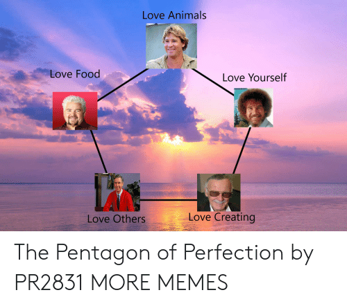 Animals, Dank, and Food: Love Animals  Love Food  Love Yourself  Love Creating  Love Others The Pentagon of Perfection by PR2831 MORE MEMES