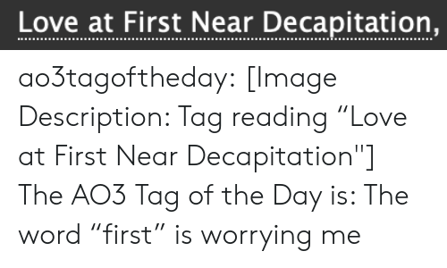 """Love, Target, and Tumblr: Love at First tear Decapitation, ao3tagoftheday:  [Image Description: Tag reading """"Love at First Near Decapitation""""]  The AO3 Tag of the Day is: The word """"first"""" is worrying me"""