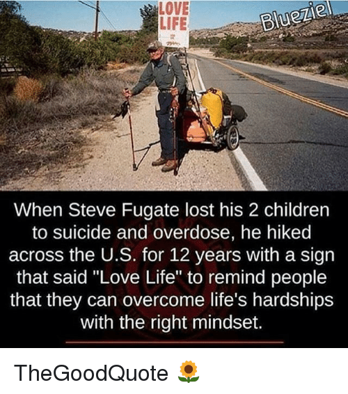 """Overcomed: LOVE  BlueZle  LIFE  When Steve Fugate lost his 2 children  to suicide and overdose, he hiked  across the U.S. for 12 years with a sign  that said """"Love Life"""" to remind people  that they can overcome life's hardships  with the right mindset. TheGoodQuote 🌻"""