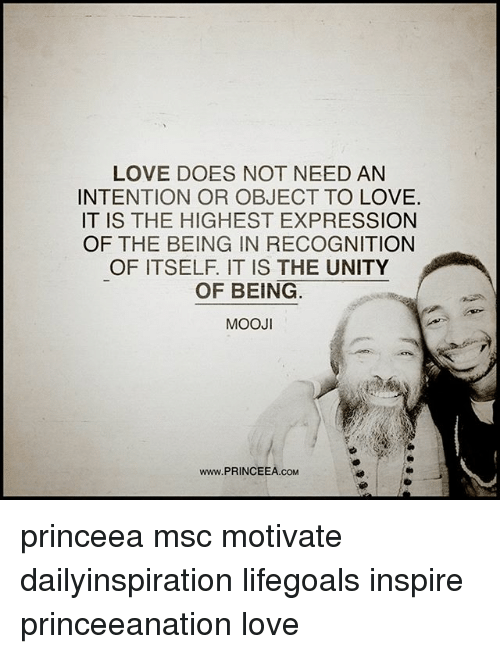 Love, Memes, and Unity: LOVE DOES NOT NEED AN  INTENTION OR OBJECT TO LOVE.  IT IS THE HIGHEST EXPRESSION  OF THE BEING IN RECOGNITION  OF ITSELF. IT IS THE UNITY  OF BEING  MOOJI  www.PRINCEEA.coM princeea msc motivate dailyinspiration lifegoals inspire princeeanation love