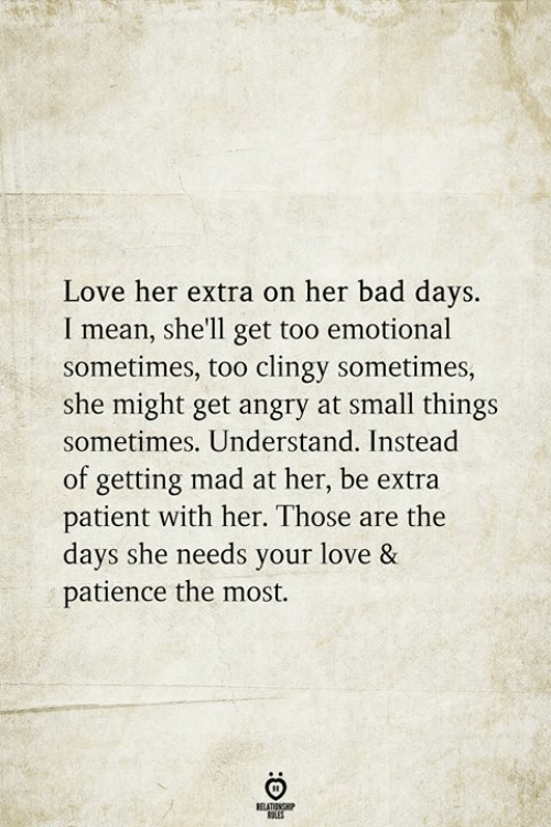 Bad, Love, and Mean: Love her extra on her bad days.  I mean, she'll get too emotional  sometimes, too clingy sometimes,  she might get angry at small things  sometimes. Understand. Instead  of getting mad at her, be extra  patient with her. Those are the  days she needs your love &  patience the most.  RELATIONSHIP