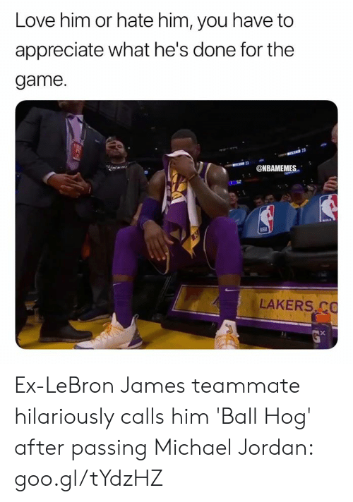 Michael Jordan: Love him or hate him, you have to  appreciate what he's done for the  game.  MBAMEMES  LAKERS C Ex-LeBron James teammate hilariously calls him 'Ball Hog' after passing Michael Jordan: goo.gl/tYdzHZ