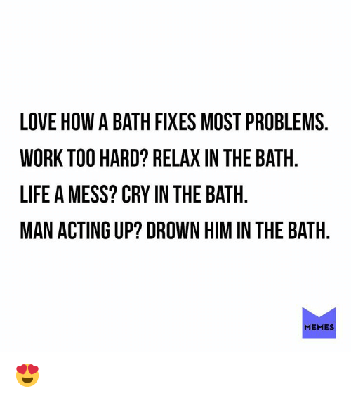 Dank, Life, and Love: LOVE HOW A BATH FIXES MOST PROBLEMS  WORK TOO HARD? RELAX IN THE BATH  LIFE A MESS? CRY IN THE BATH  MAN ACTING UP? DROWN HIM IN THE BATH  MEMES 😍