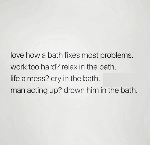 Life, Love, and Relationships: love how a bath fixes most problems.  work too hard? relax in the bath.  life a mess? cry in the bath.  man acting up? drown him in the bath.