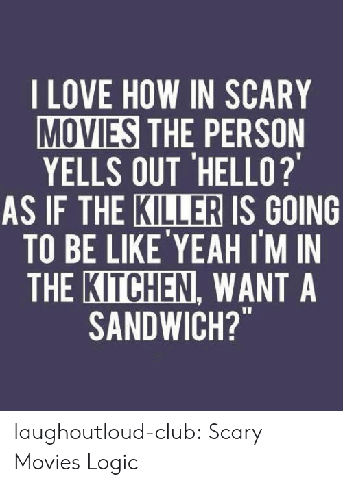 """Club, Hello, and Logic: LOVE HOW IN SCARY  MOVIES THE PERSON  YELLS OUT 'HELLO?  KILLER  AS IF THE IS GOING  TO BE LIKE'YEAH I'M IN  THE KITCHEN, WANT A  SANDWICH?"""" laughoutloud-club:  Scary Movies Logic"""