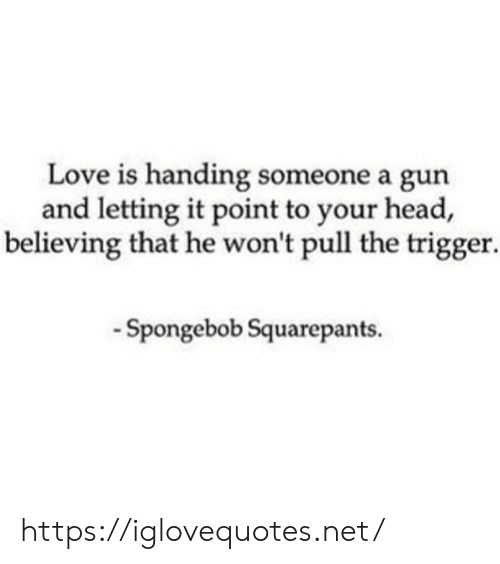Letting: Love is handing someone a gun  and letting it point to your head,  believing that he won't pull the trigger  -Spongebob Squarepants. https://iglovequotes.net/