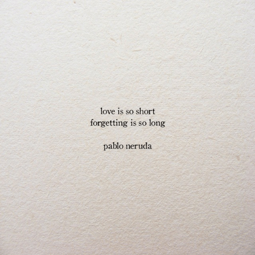 Pablo Neruda: love is so short  forgetting is so long  pablo neruda