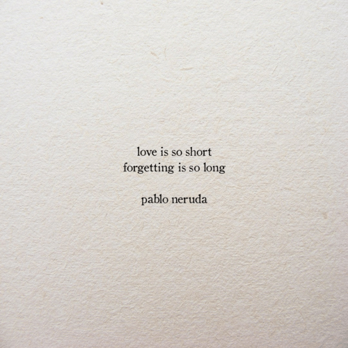 pablo: love is so short  forgetting  long  1s so  pablo neruda