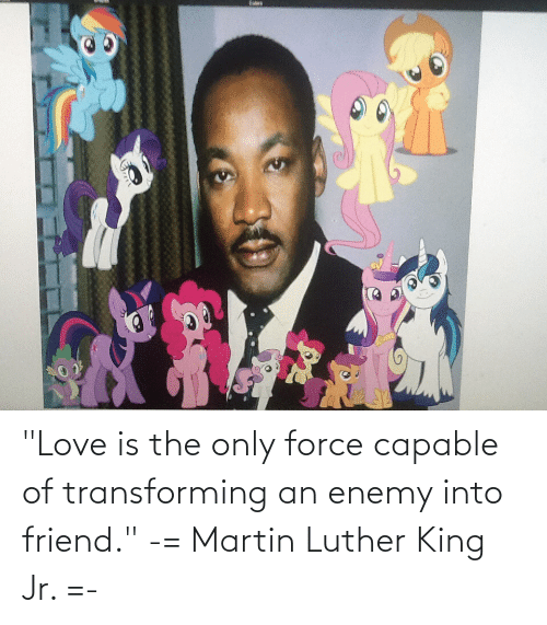 """Martin Luther King: """"Love is the only force capable of transforming an enemy into friend."""" -= Martin Luther King Jr. =-"""